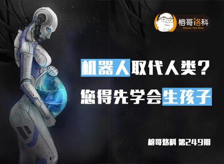【榕哥烙科】第249期:机器人取代人类?您得先学会生孩子