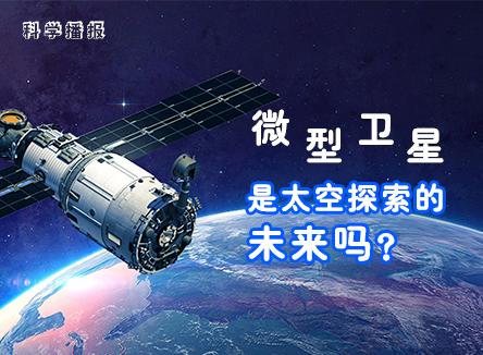 【科学播报】微型卫星是太空探索的未来吗?