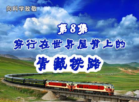 【向科学致敬】第8集 穿行在世界屋脊上的青藏铁路