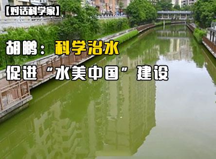 """【对话科学家】胡鹏:科学治水 促进""""水美中国""""建设"""