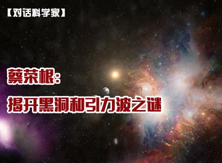 【对话科学家】蔡荣根:揭开黑洞和引力波之谜